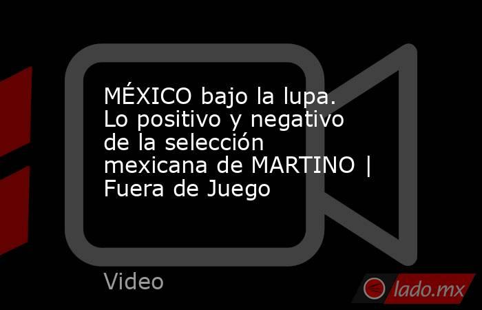 MÉXICO bajo la lupa. Lo positivo y negativo de la selección mexicana de MARTINO   Fuera de Juego. Noticias en tiempo real