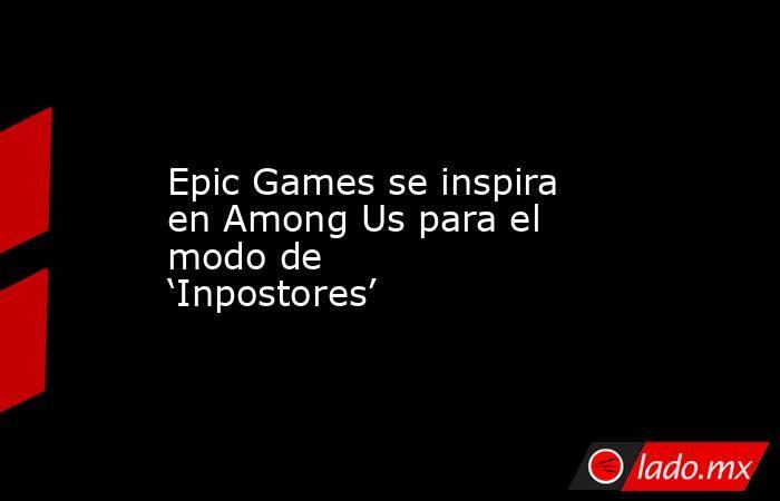 Epic Games se inspira en Among Us para el modo de 'Inpostores'. Noticias en tiempo real