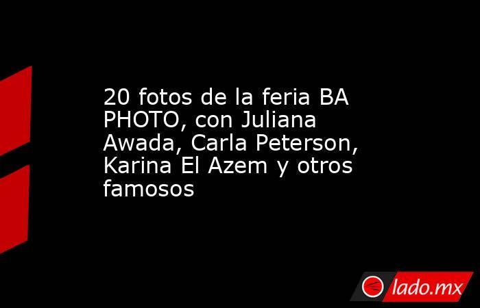 20 fotos de la feria BA PHOTO, con Juliana Awada, Carla Peterson, Karina El Azem y otros famosos. Noticias en tiempo real