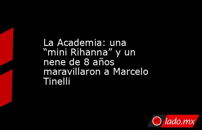 """La Academia: una """"mini Rihanna"""" y un nene de 8 años maravillaron a Marcelo Tinelli. Noticias en tiempo real"""