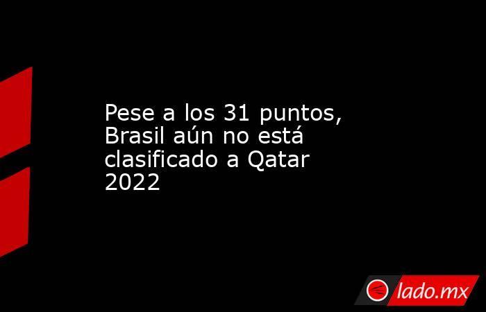 Pese a los 31 puntos, Brasil aún no está clasificado a Qatar 2022. Noticias en tiempo real