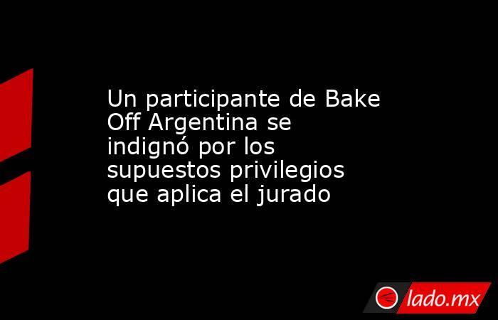 Un participante de Bake Off Argentina se indignó por los supuestos privilegios que aplica el jurado. Noticias en tiempo real