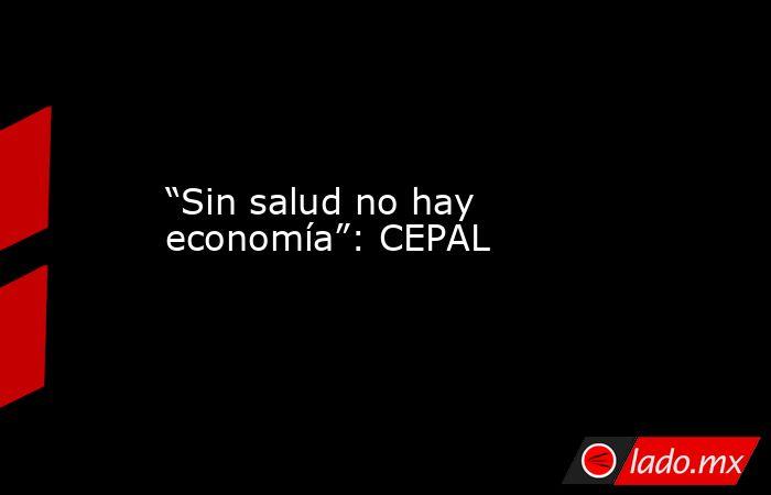 """""""Sin salud no hay economía"""": CEPAL. Noticias en tiempo real"""