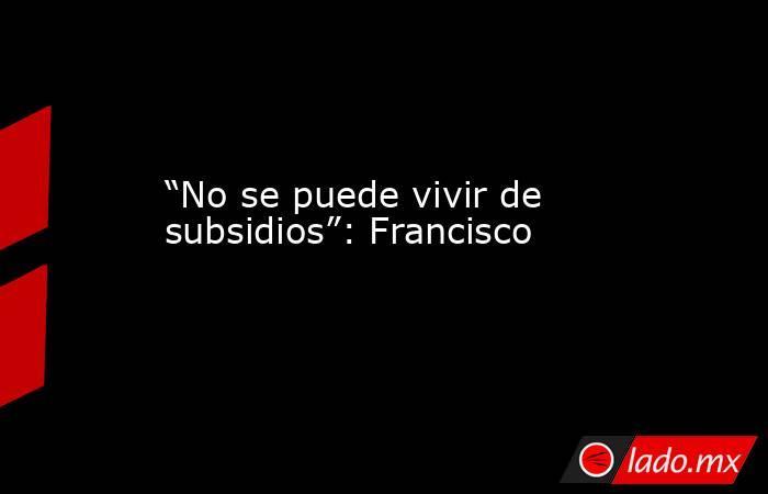 """""""No se puede vivir de subsidios"""": Francisco. Noticias en tiempo real"""