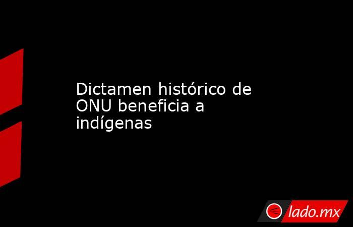 Dictamen histórico de ONU beneficia a indígenas. Noticias en tiempo real