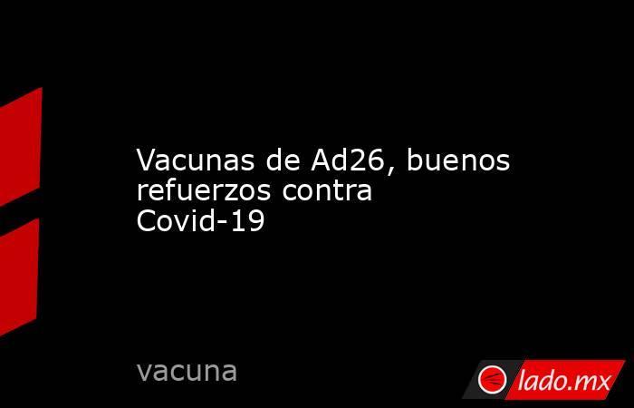 Vacunas de Ad26, buenos refuerzos contra Covid-19. Noticias en tiempo real