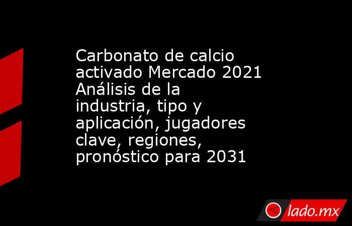 Carbonato de calcio activado Mercado 2021 Análisis de la industria, tipo y aplicación, jugadores clave, regiones, pronóstico para 2031. Noticias en tiempo real