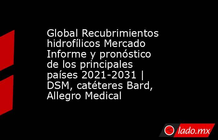 Global Recubrimientos hidrofílicos Mercado Informe y pronóstico de los principales países 2021-2031   DSM, catéteres Bard, Allegro Medical. Noticias en tiempo real