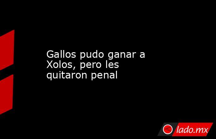 Gallos pudo ganar a Xolos, pero les quitaron penal. Noticias en tiempo real