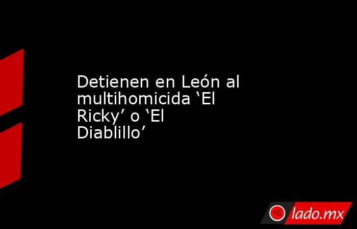 Detienen en León al multihomicida 'El Ricky' o 'El Diablillo'. Noticias en tiempo real