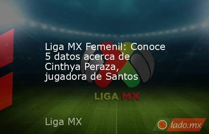 Liga MX Femenil: Conoce 5 datos acerca de Cinthya Peraza, jugadora de Santos. Noticias en tiempo real