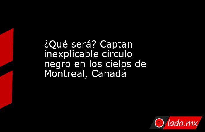 ¿Qué será? Captan inexplicable círculo negro en los cielos de Montreal, Canadá. Noticias en tiempo real