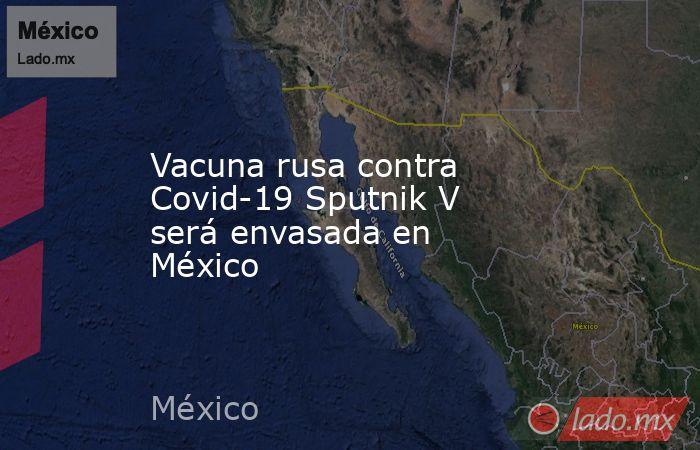 Vacuna rusa contra Covid-19 Sputnik V será envasada en México. Noticias en tiempo real