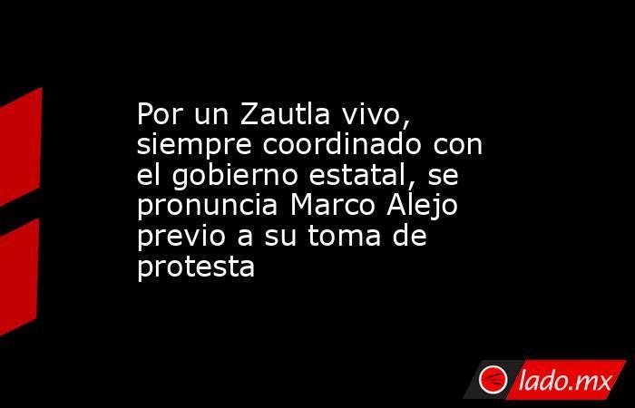 Por un Zautla vivo, siempre coordinado con el gobierno estatal, se pronuncia Marco Alejo previo a su toma de protesta. Noticias en tiempo real