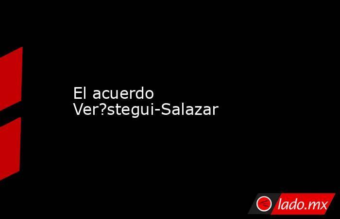 El acuerdo Ver?stegui-Salazar. Noticias en tiempo real