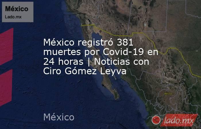 México registró 381 muertes por Covid-19 en 24 horas | Noticias con Ciro Gómez Leyva. Noticias en tiempo real