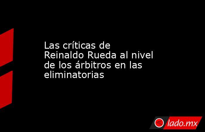 Las críticas de Reinaldo Rueda al nivel de los árbitros en las eliminatorias. Noticias en tiempo real