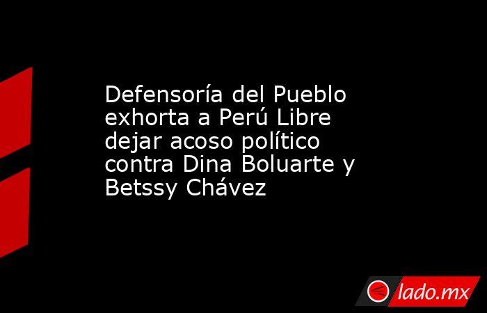 Defensoría del Pueblo exhorta a Perú Libre dejar acoso político contra Dina Boluarte y Betssy Chávez. Noticias en tiempo real