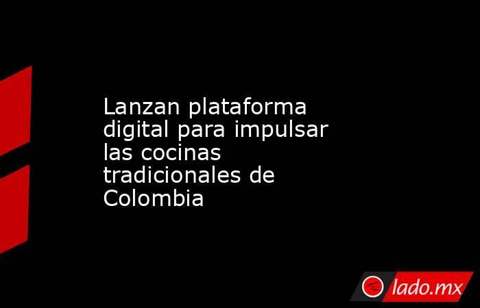 Lanzan plataforma digital para impulsar las cocinas tradicionales de Colombia. Noticias en tiempo real