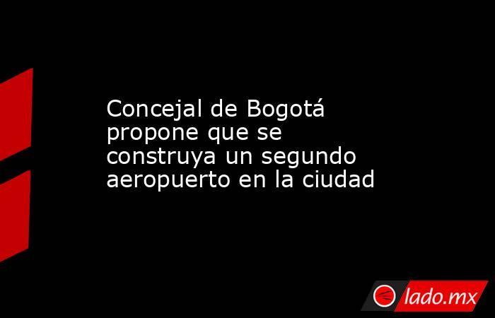 Concejal de Bogotá propone que se construya un segundo aeropuerto en la ciudad. Noticias en tiempo real