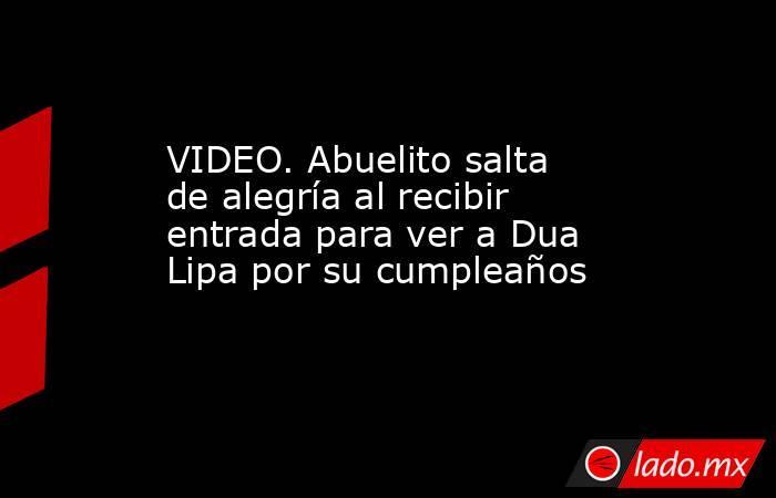 VIDEO. Abuelito salta de alegría al recibir entrada para ver a Dua Lipa por su cumpleaños. Noticias en tiempo real