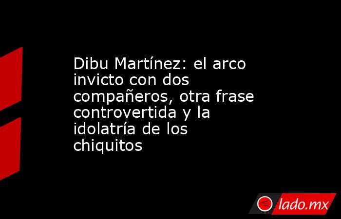 Dibu Martínez: el arco invicto con dos compañeros, otra frase controvertida y la idolatría de los chiquitos. Noticias en tiempo real