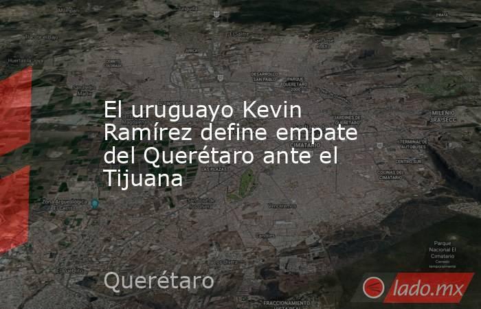 El uruguayo Kevin Ramírez define empate del Querétaro ante el Tijuana. Noticias en tiempo real