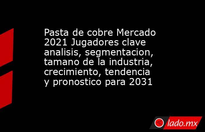 Pasta de cobre Mercado 2021 Jugadores clave analisis, segmentacion, tamano de la industria, crecimiento, tendencia y pronostico para 2031. Noticias en tiempo real