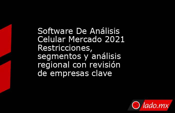 Software De Análisis Celular Mercado 2021 Restricciones, segmentos y análisis regional con revisión de empresas clave. Noticias en tiempo real