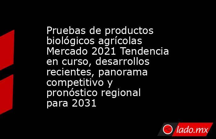 Pruebas de productos biológicos agrícolas Mercado 2021 Tendencia en curso, desarrollos recientes, panorama competitivo y pronóstico regional para 2031. Noticias en tiempo real