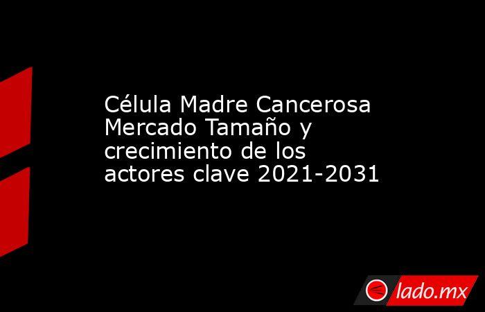 Célula Madre Cancerosa Mercado Tamaño y crecimiento de los actores clave 2021-2031. Noticias en tiempo real