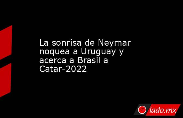 La sonrisa de Neymar noquea a Uruguay y acerca a Brasil a Catar-2022. Noticias en tiempo real