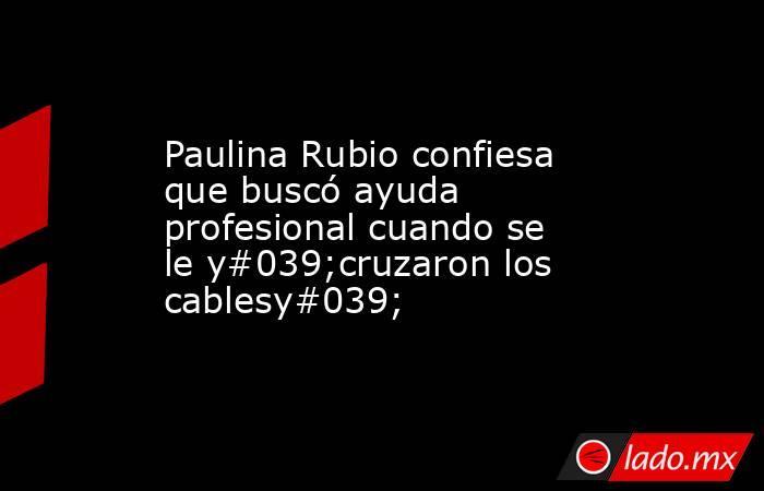 Paulina Rubio confiesa que buscó ayuda profesional cuando se le y#039;cruzaron los cablesy#039;. Noticias en tiempo real