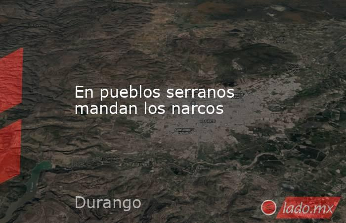 En pueblos serranos mandan los narcos. Noticias en tiempo real
