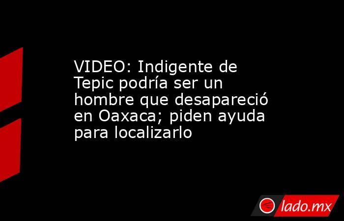 VIDEO: Indigente de Tepic podría ser un hombre que desapareció en Oaxaca; piden ayuda para localizarlo. Noticias en tiempo real