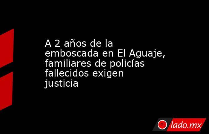 A 2 años de la emboscada en El Aguaje, familiares de policías fallecidos exigen justicia. Noticias en tiempo real