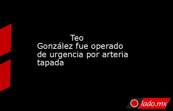 Teo González fue operado de urgencia por arteria tapada            . Noticias en tiempo real