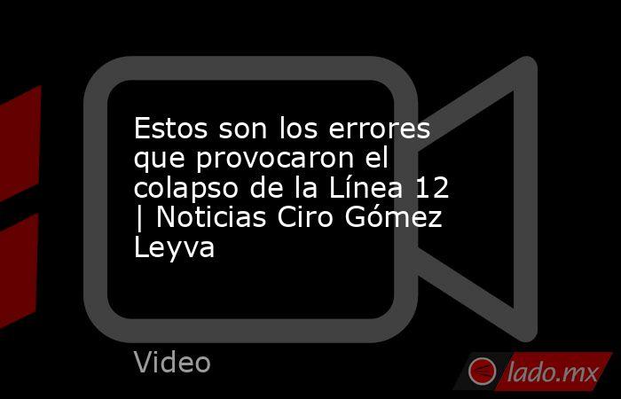 Estos son los errores que provocaron el colapso de la Línea 12 | Noticias Ciro Gómez Leyva. Noticias en tiempo real