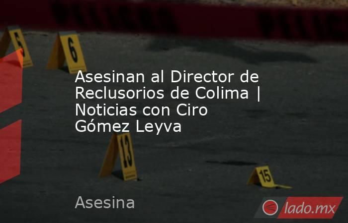 Asesinan al Director de Reclusorios de Colima | Noticias con Ciro Gómez Leyva. Noticias en tiempo real