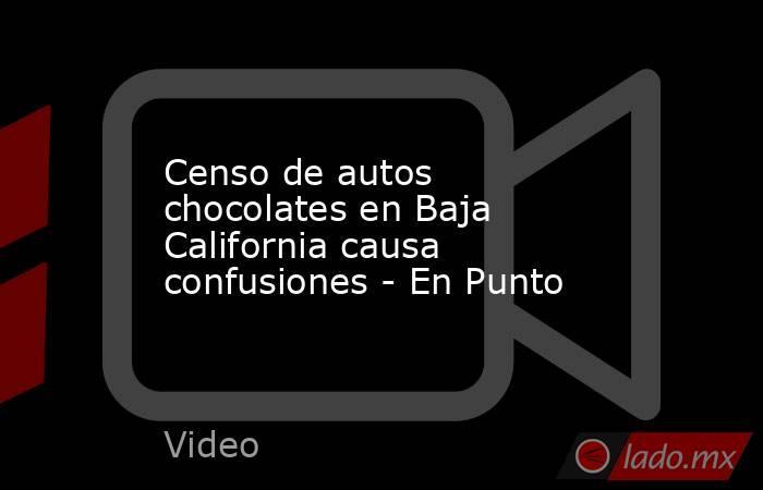 Censo de autos chocolates en Baja California causa confusiones - En Punto. Noticias en tiempo real