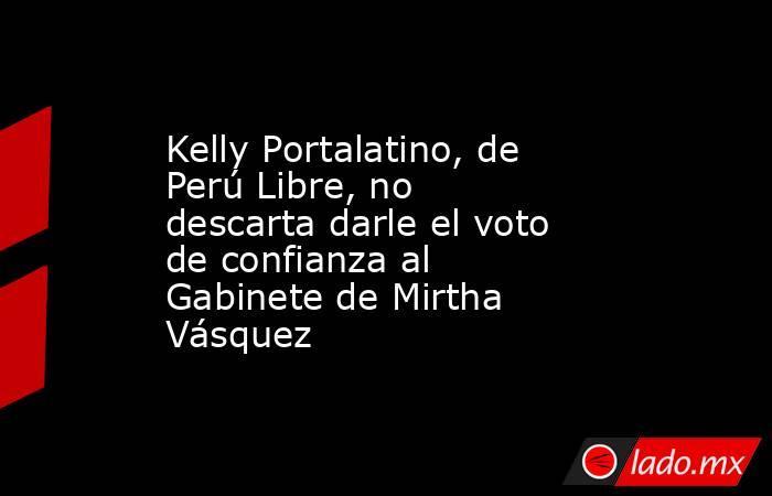 Kelly Portalatino, de Perú Libre, no descarta darle el voto de confianza al Gabinete de Mirtha Vásquez. Noticias en tiempo real