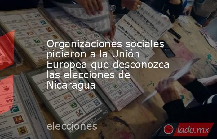 Organizaciones sociales pidieron a la Unión Europea que desconozca las elecciones de Nicaragua. Noticias en tiempo real