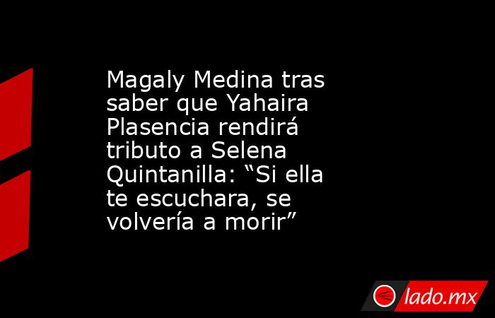 "Magaly Medina tras saber que Yahaira Plasencia rendirá tributo a Selena Quintanilla: ""Si ella te escuchara, se volvería a morir"". Noticias en tiempo real"