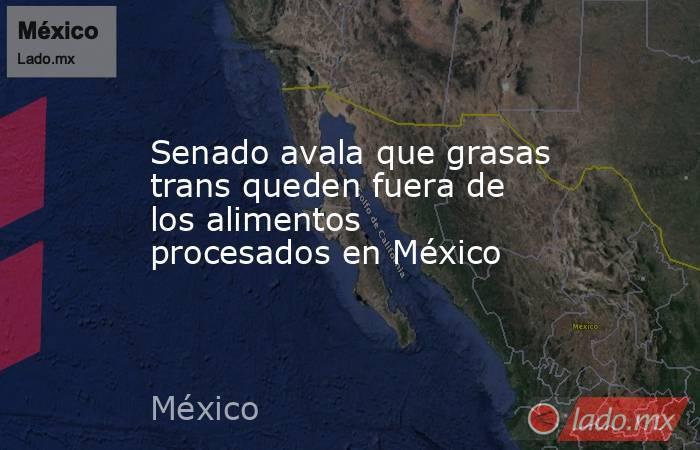 Senado avala que grasas trans queden fuera de los alimentos procesados en México. Noticias en tiempo real