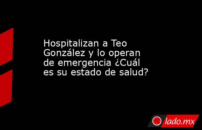 Hospitalizan a Teo González y lo operan de emergencia ¿Cuál es su estado de salud?. Noticias en tiempo real