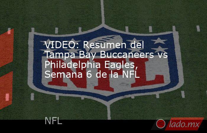 VIDEO: Resumen del Tampa Bay Buccaneers vs Philadelphia Eagles, Semana 6 de la NFL. Noticias en tiempo real