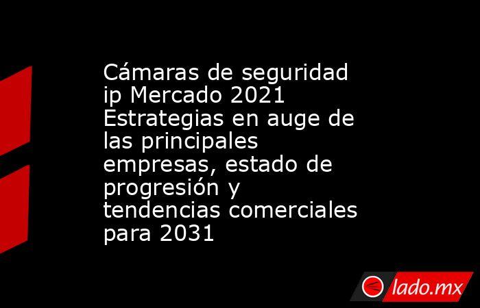 Cámaras de seguridad ip Mercado 2021 Estrategias en auge de las principales empresas, estado de progresión y tendencias comerciales para 2031. Noticias en tiempo real
