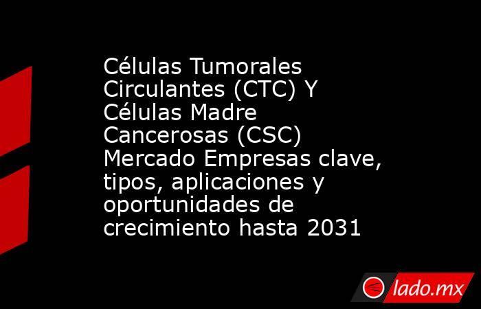 Células Tumorales Circulantes (CTC) Y Células Madre Cancerosas (CSC) Mercado Empresas clave, tipos, aplicaciones y oportunidades de crecimiento hasta 2031. Noticias en tiempo real