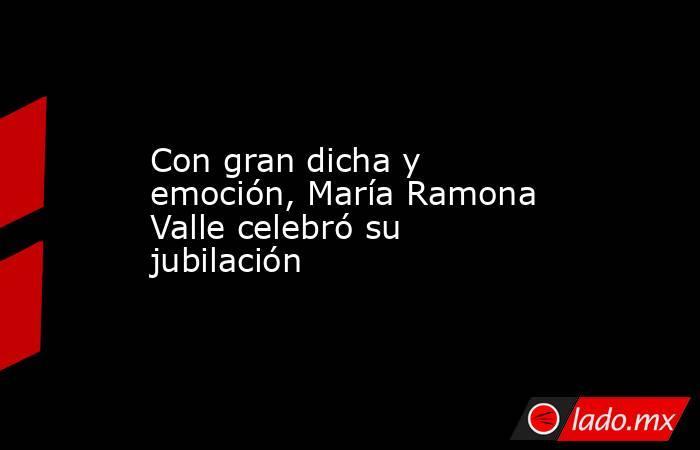 Con gran dicha y emoción, María Ramona Valle celebró su jubilación. Noticias en tiempo real