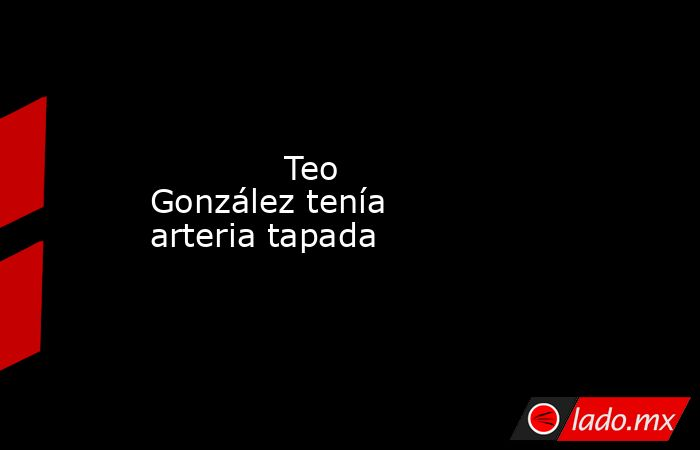 Teo González tenía arteria tapada            . Noticias en tiempo real